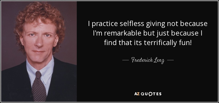 I practice selfless giving not because I'm remarkable but just because I find that its terrifically fun! - Frederick Lenz