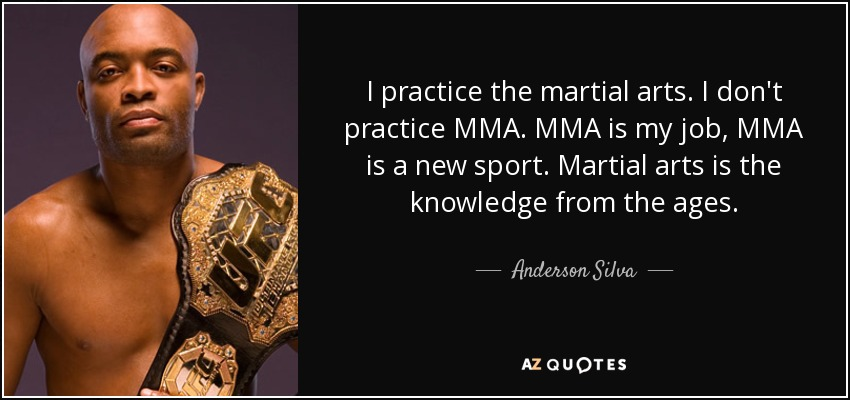 I practice the martial arts. I don't practice MMA. MMA is my job, MMA is a new sport. Martial arts is the knowledge from the ages. - Anderson Silva