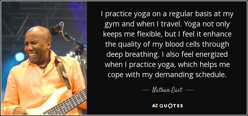 I practice yoga on a regular basis at my gym and when I travel. Yoga not only keeps me flexible, but I feel it enhance the quality of my blood cells through deep breathing. I also feel energized when I practice yoga, which helps me cope with my demanding schedule. - Nathan East