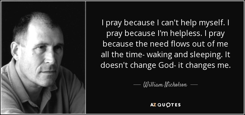 I pray because I can't help myself. I pray because I'm helpless. I pray because the need flows out of me all the time- waking and sleeping. It doesn't change God- it changes me. - William Nicholson