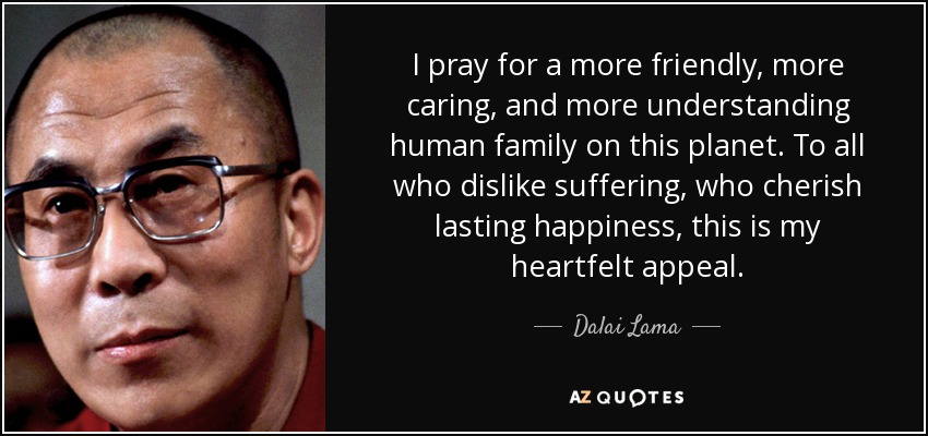 I pray for a more friendly, more caring, and more understanding human family on this planet. To all who dislike suffering, who cherish lasting happiness, this is my heartfelt appeal. - Dalai Lama