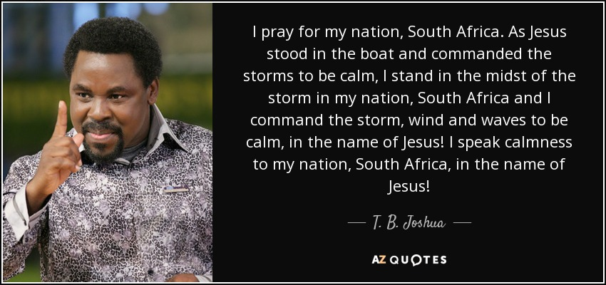 I pray for my nation, South Africa. As Jesus stood in the boat and commanded the storms to be calm, I stand in the midst of the storm in my nation, South Africa and I command the storm, wind and waves to be calm, in the name of Jesus! I speak calmness to my nation, South Africa, in the name of Jesus! - T. B. Joshua