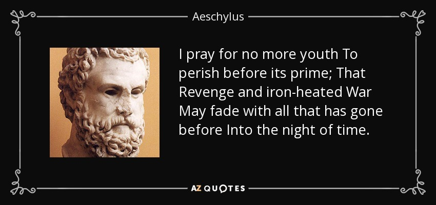 I pray for no more youth To perish before its prime; That Revenge and iron-heated War May fade with all that has gone before Into the night of time. - Aeschylus