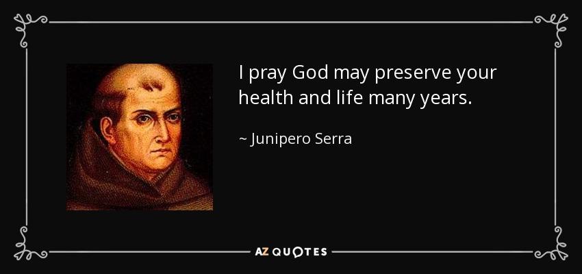 I pray God may preserve your health and life many years. - Junipero Serra