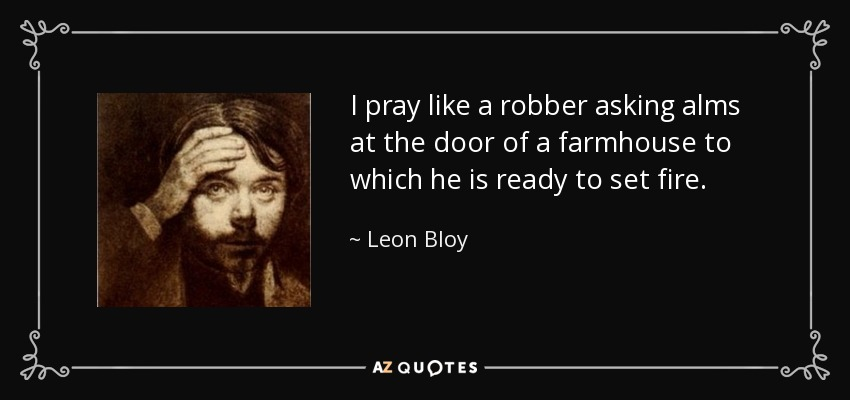 I pray like a robber asking alms at the door of a farmhouse to which he is ready to set fire. - Leon Bloy