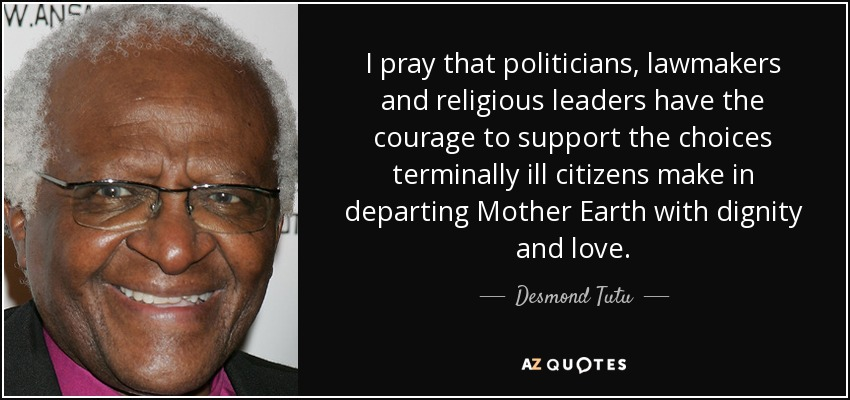 I pray that politicians, lawmakers and religious leaders have the courage to support the choices terminally ill citizens make in departing Mother Earth with dignity and love. - Desmond Tutu