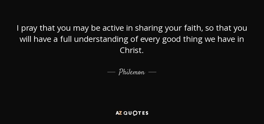 I pray that you may be active in sharing your faith, so that you will have a full understanding of every good thing we have in Christ. - Philemon