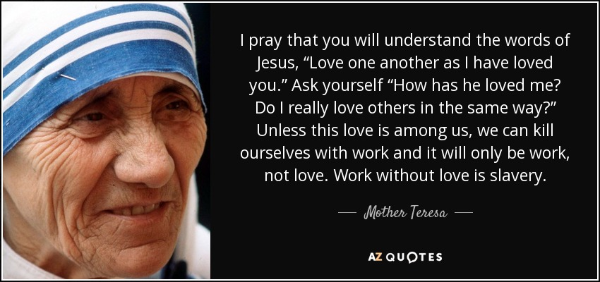 """I pray that you will understand the words of Jesus, """"Love one another as I have loved you."""" Ask yourself """"How has he loved me? Do I really love others in the same way?"""" Unless this love is among us, we can kill ourselves with work and it will only be work, not love. Work without love is slavery. - Mother Teresa"""