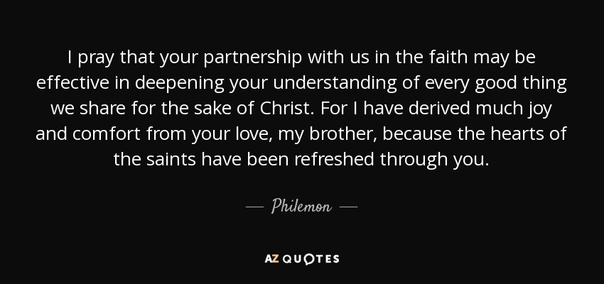 I pray that your partnership with us in the faith may be effective in deepening your understanding of every good thing we share for the sake of Christ. For I have derived much joy and comfort from your love, my brother, because the hearts of the saints have been refreshed through you. - Philemon