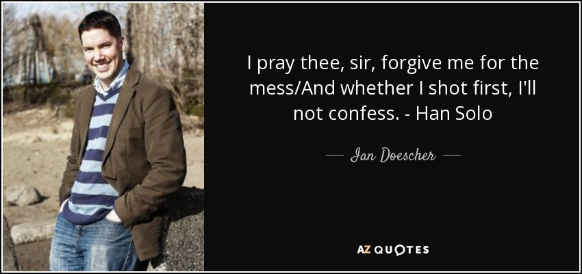 I pray thee, sir, forgive me for the mess/And whether I shot first, I'll not confess. - Han Solo - Ian Doescher