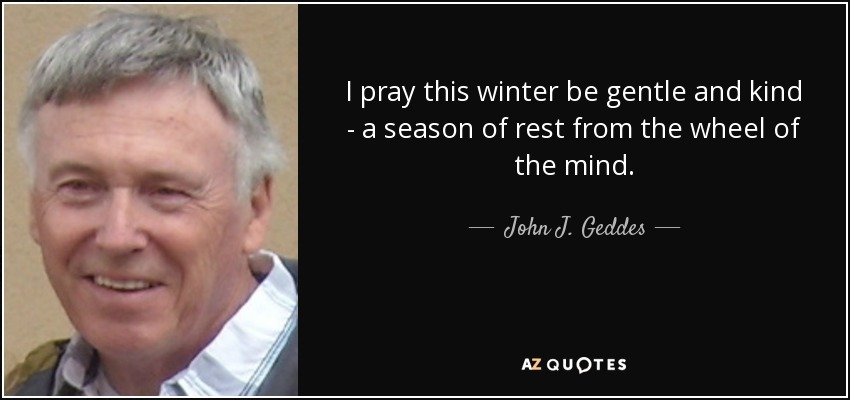 I pray this winter be gentle and kind - a season of rest from the wheel of the mind. - John J. Geddes