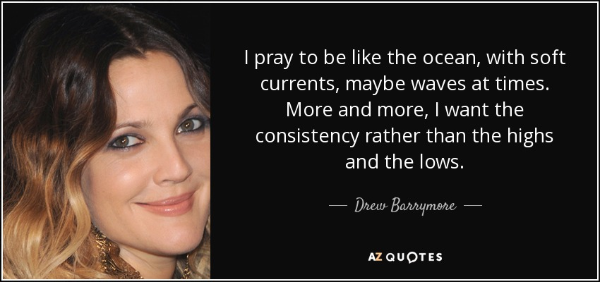 I pray to be like the ocean, with soft currents, maybe waves at times. More and more, I want the consistency rather than the highs and the lows. - Drew Barrymore