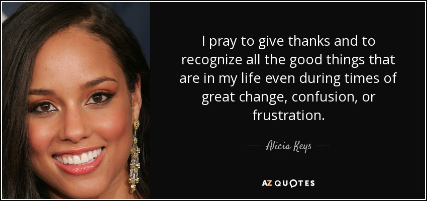 I pray to give thanks and to recognize all the good things that are in my life even during times of great change, confusion, or frustration. - Alicia Keys