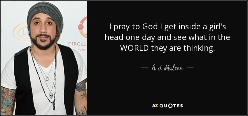 I pray to God I get inside a girl's head one day and see what in the WORLD they are thinking. - A. J. McLean