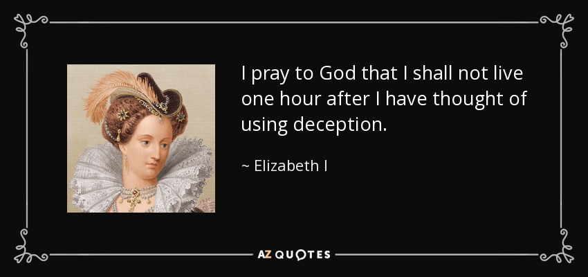 I pray to God that I shall not live one hour after I have thought of using deception. - Elizabeth I