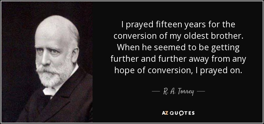 I prayed fifteen years for the conversion of my oldest brother. When he seemed to be getting further and further away from any hope of conversion, I prayed on. - R. A. Torrey