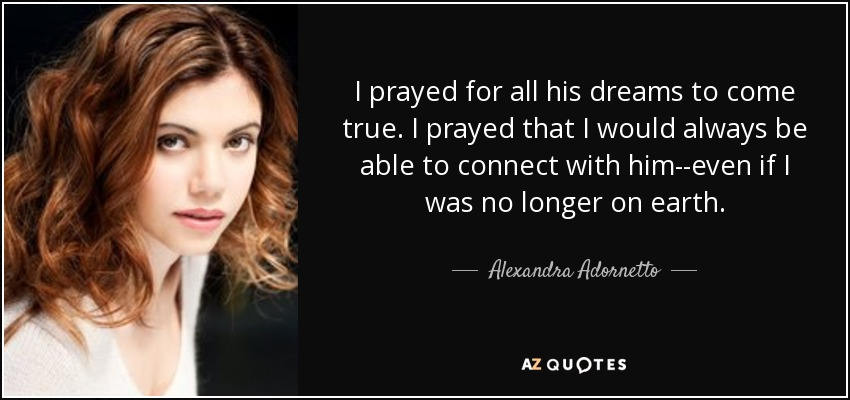 I prayed for all his dreams to come true. I prayed that I would always be able to connect with him--even if I was no longer on earth. - Alexandra Adornetto