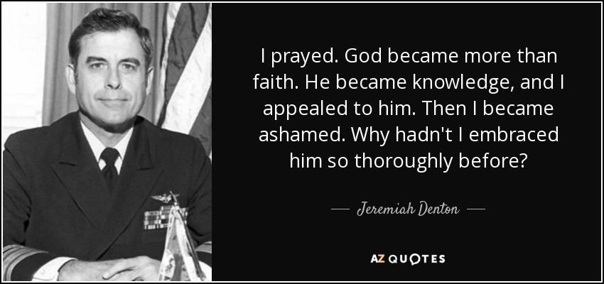 I prayed. God became more than faith. He became knowledge, and I appealed to him. Then I became ashamed. Why hadn't I embraced him so thoroughly before? - Jeremiah Denton