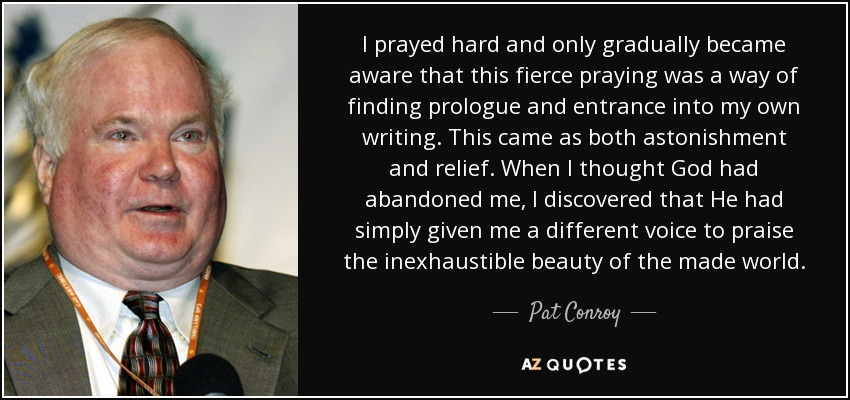 I prayed hard and only gradually became aware that this fierce praying was a way of finding prologue and entrance into my own writing. This came as both astonishment and relief. When I thought God had abandoned me, I discovered that He had simply given me a different voice to praise the inexhaustible beauty of the made world. - Pat Conroy