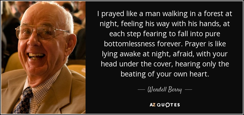 I prayed like a man walking in a forest at night, feeling his way with his hands, at each step fearing to fall into pure bottomlessness forever. Prayer is like lying awake at night, afraid, with your head under the cover, hearing only the beating of your own heart. - Wendell Berry