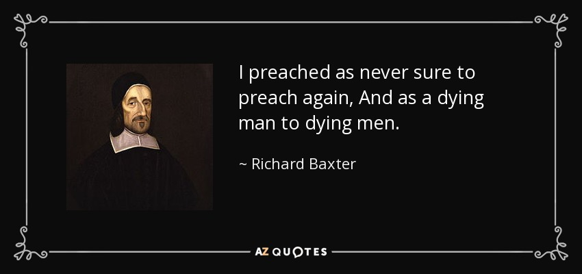 I preached as never sure to preach again, And as a dying man to dying men. - Richard Baxter