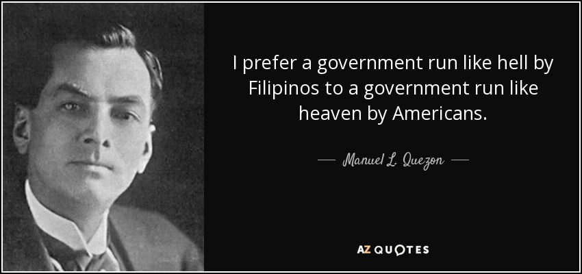 I prefer a government run like hell by Filipinos to a government run like heaven by Americans. - Manuel L. Quezon