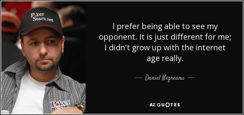 I prefer being able to see my opponent. It is just different for me; I didn't grow up with the internet age really. - Daniel Negreanu