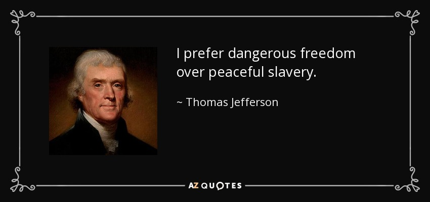 I prefer dangerous freedom over peaceful slavery. - Thomas Jefferson