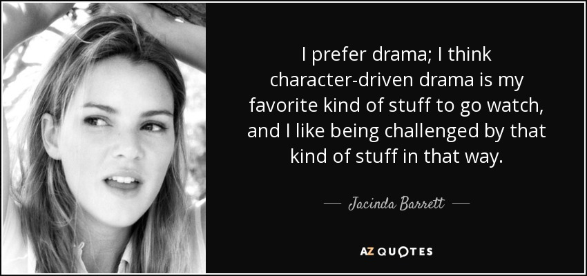I prefer drama; I think character-driven drama is my favorite kind of stuff to go watch, and I like being challenged by that kind of stuff in that way. - Jacinda Barrett