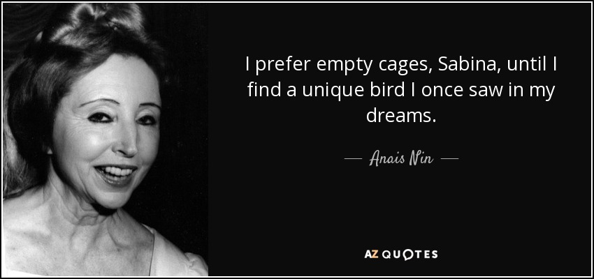 I prefer empty cages, Sabina, until I find a unique bird I once saw in my dreams. - Anais Nin