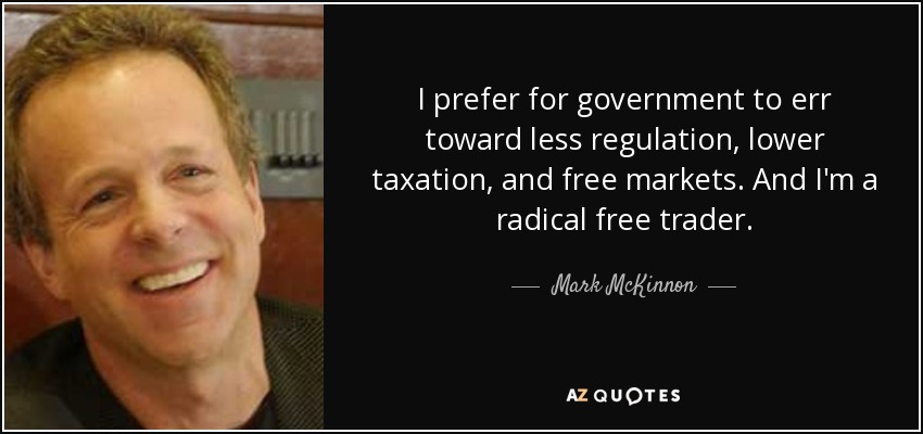 I prefer for government to err toward less regulation, lower taxation, and free markets. And I'm a radical free trader. - Mark McKinnon