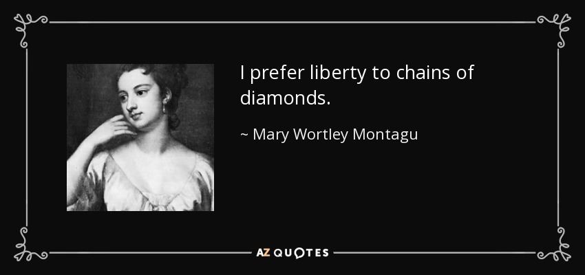 I prefer liberty to chains of diamonds. - Mary Wortley Montagu