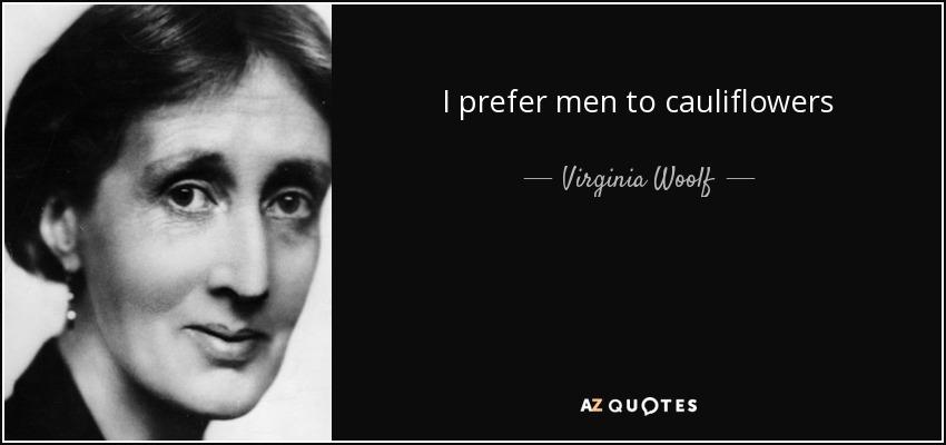 I prefer men to cauliflowers - Virginia Woolf