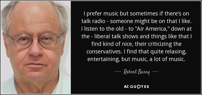 I prefer music but sometimes if there's on talk radio - someone might be on that I like. I listen to the old - to