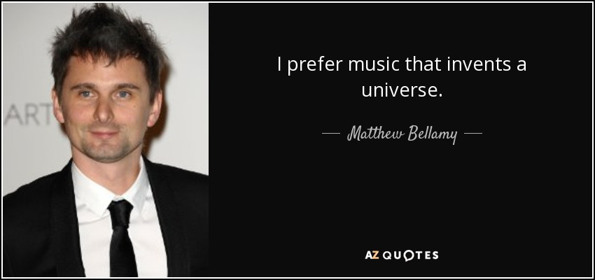 I prefer music that invents a universe. - Matthew Bellamy