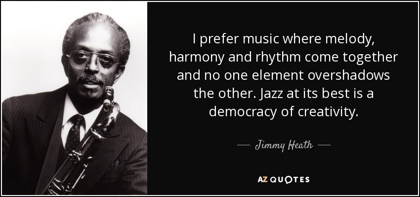 I prefer music where melody, harmony and rhythm come together and no one element overshadows the other. Jazz at its best is a democracy of creativity. - Jimmy Heath
