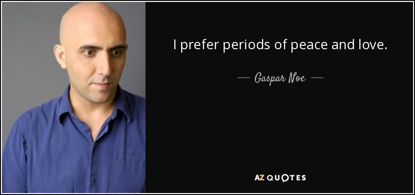 I prefer periods of peace and love. - Gaspar Noe