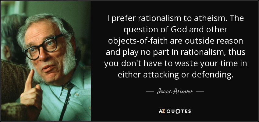 I prefer rationalism to atheism. The question of God and other objects-of-faith are outside reason and play no part in rationalism, thus you don't have to waste your time in either attacking or defending. - Isaac Asimov