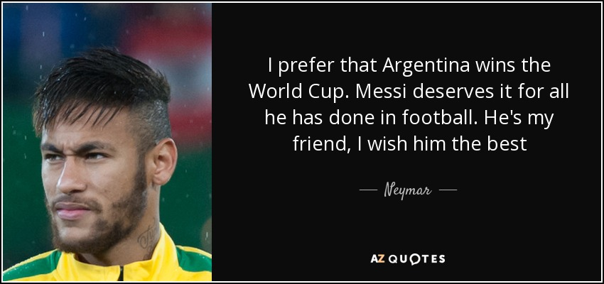 I prefer that Argentina wins the World Cup. Messi deserves it for all he has done in football. He's my friend, I wish him the best - Neymar