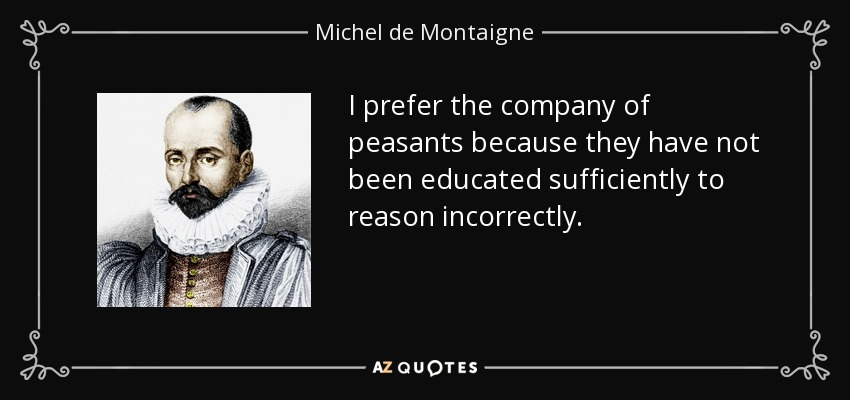 I prefer the company of peasants because they have not been educated sufficiently to reason incorrectly. - Michel de Montaigne