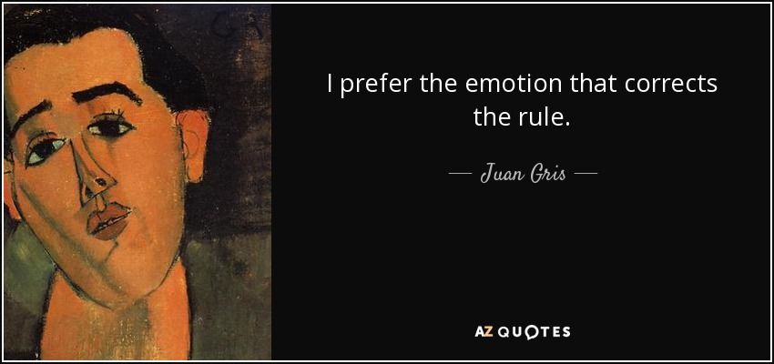 I prefer the emotion that corrects the rule. - Juan Gris