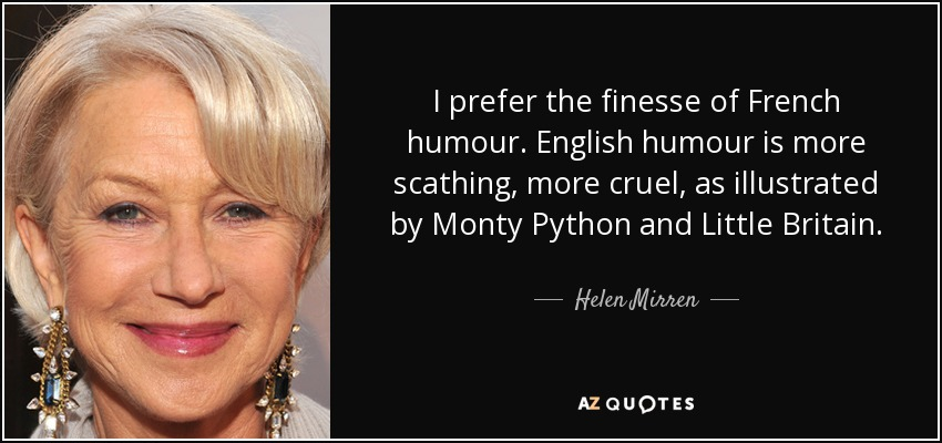 I prefer the finesse of French humour. English humour is more scathing, more cruel, as illustrated by Monty Python and Little Britain. - Helen Mirren