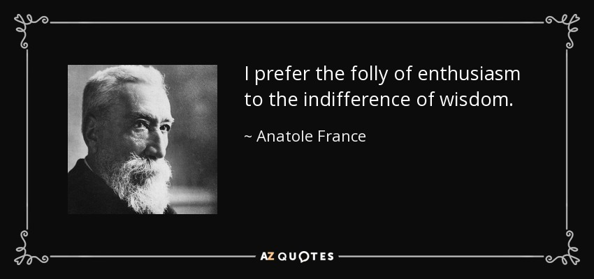 I prefer the folly of enthusiasm to the indifference of wisdom. - Anatole France
