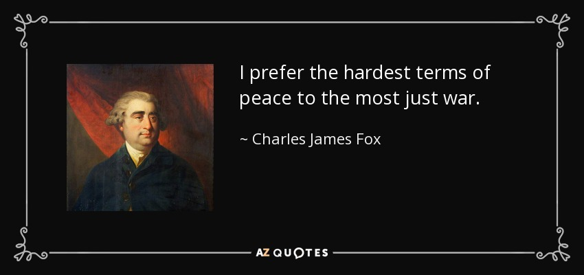 I prefer the hardest terms of peace to the most just war. - Charles James Fox