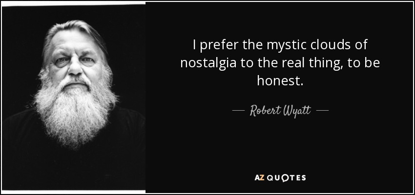 I prefer the mystic clouds of nostalgia to the real thing, to be honest. - Robert Wyatt
