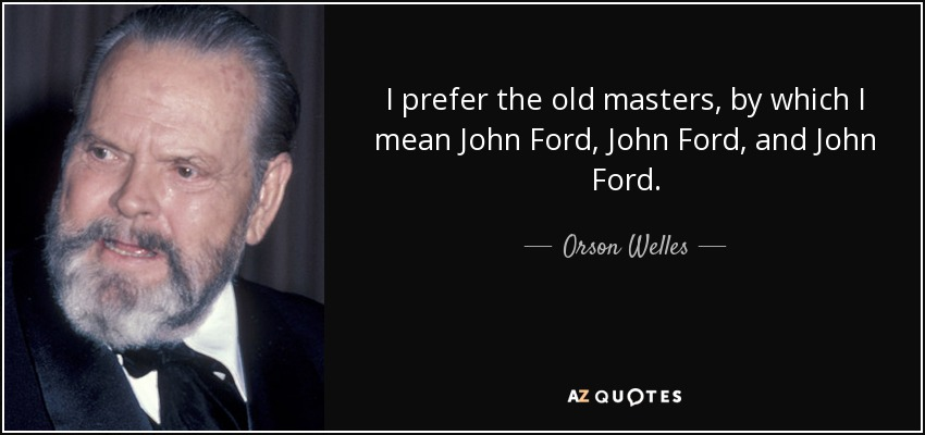 I prefer the old masters, by which I mean John Ford, John Ford, and John Ford. - Orson Welles