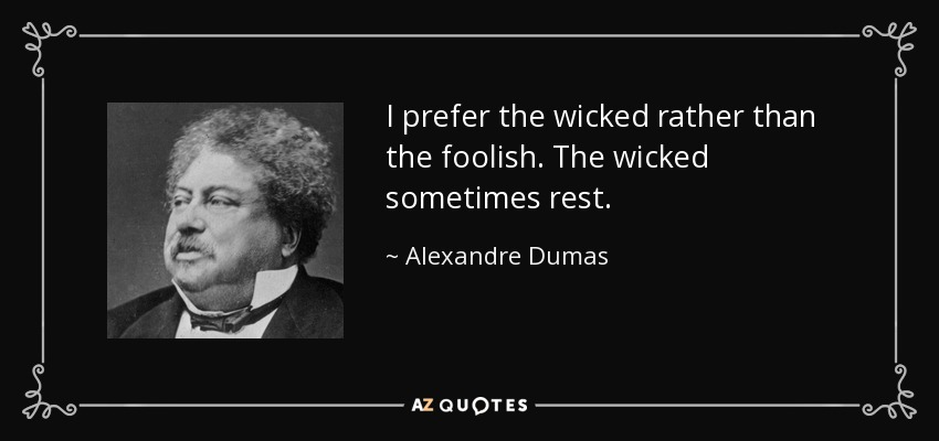 I prefer the wicked rather than the foolish. The wicked sometimes rest. - Alexandre Dumas