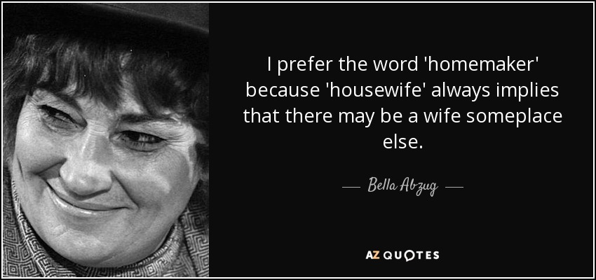 I prefer the word 'homemaker' because 'housewife' always implies that there may be a wife someplace else. - Bella Abzug