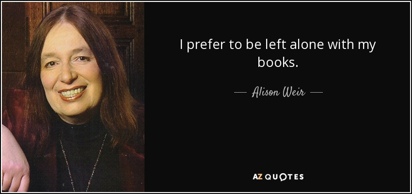 I prefer to be left alone with my books. - Alison Weir