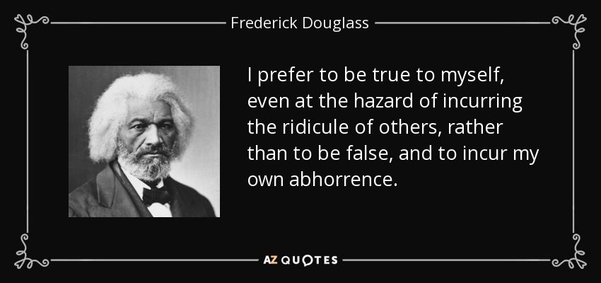 I prefer to be true to myself, even at the hazard of incurring the ridicule of others, rather than to be false, and to incur my own abhorrence. - Frederick Douglass